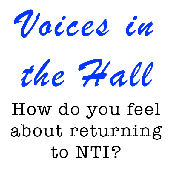 Voices in the Hall: How do you feel about returning to NTI?